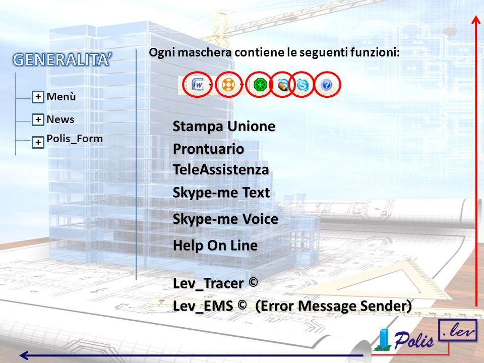 Menù News Polis_Form + + + Stampa Unione Prontuario TeleAssistenza Skype-me Text Skype-me Voice Help On Line Lev_Tracer © Lev_EMS © ( Error Message Sender ) Ogni maschera contiene le seguenti funzioni: