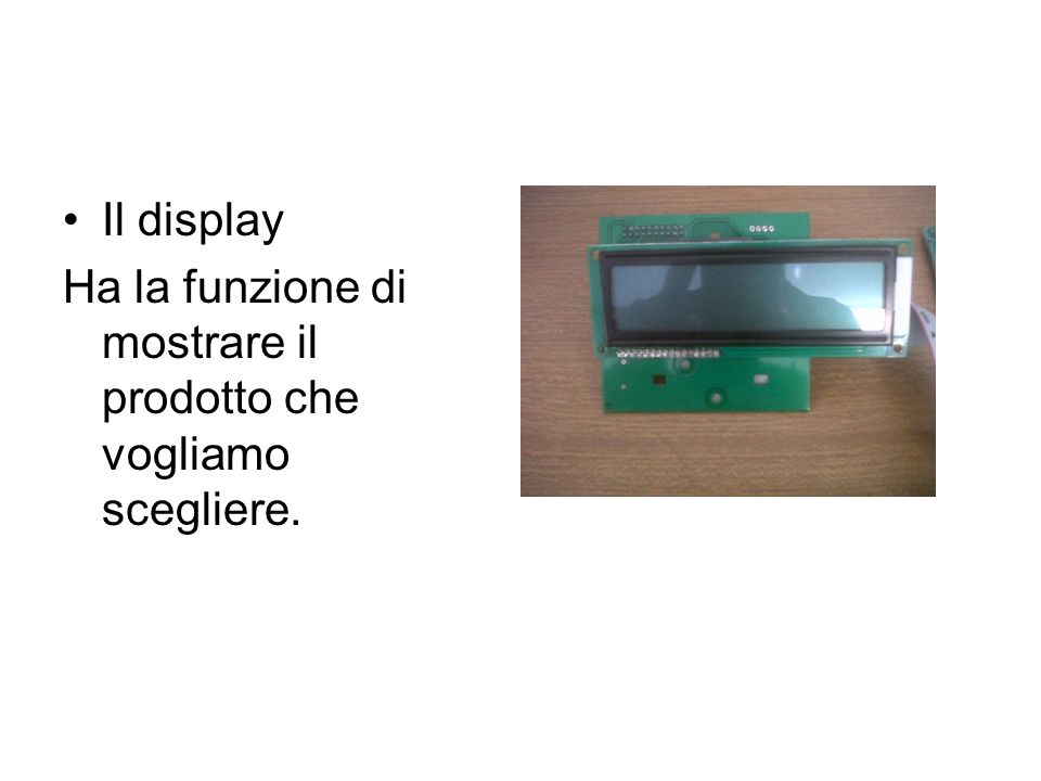 Il display Ha la funzione di mostrare il prodotto che vogliamo scegliere.