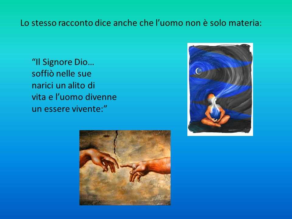 Lo stesso racconto dice anche che luomo non è solo materia: Il Signore Dio… soffiò nelle sue narici un alito di vita e luomo divenne un essere vivente