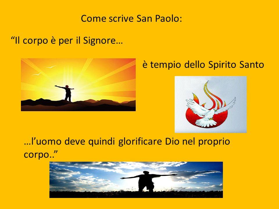 Come scrive San Paolo: Il corpo è per il Signore… è tempio dello Spirito Santo …luomo deve quindi glorificare Dio nel proprio corpo..