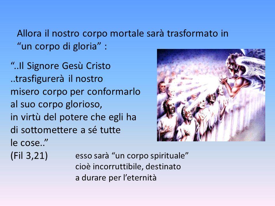 Allora il nostro corpo mortale sarà trasformato in un corpo di gloria :..Il Signore Gesù Cristo..trasfigurerà il nostro misero corpo per conformarlo a