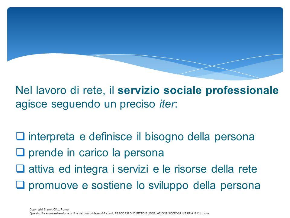 Nel lavoro di rete, il servizio sociale professionale agisce seguendo un preciso iter: interpreta e definisce il bisogno della persona prende in caric