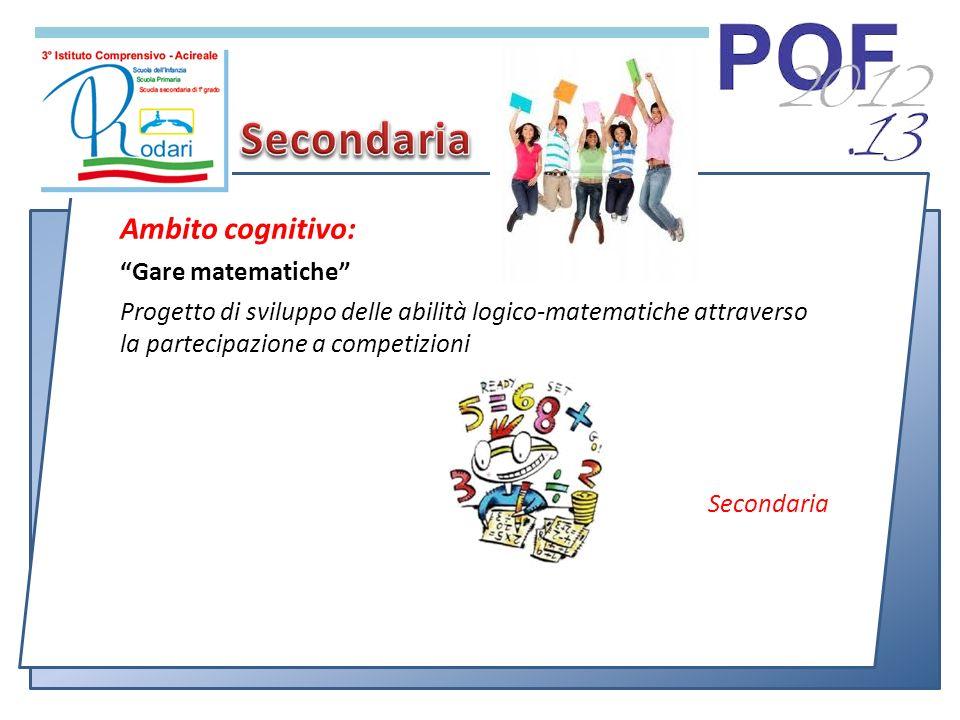 Ambito cognitivo: Gare matematiche Progetto di sviluppo delle abilità logico-matematiche attraverso la partecipazione a competizioni Secondaria