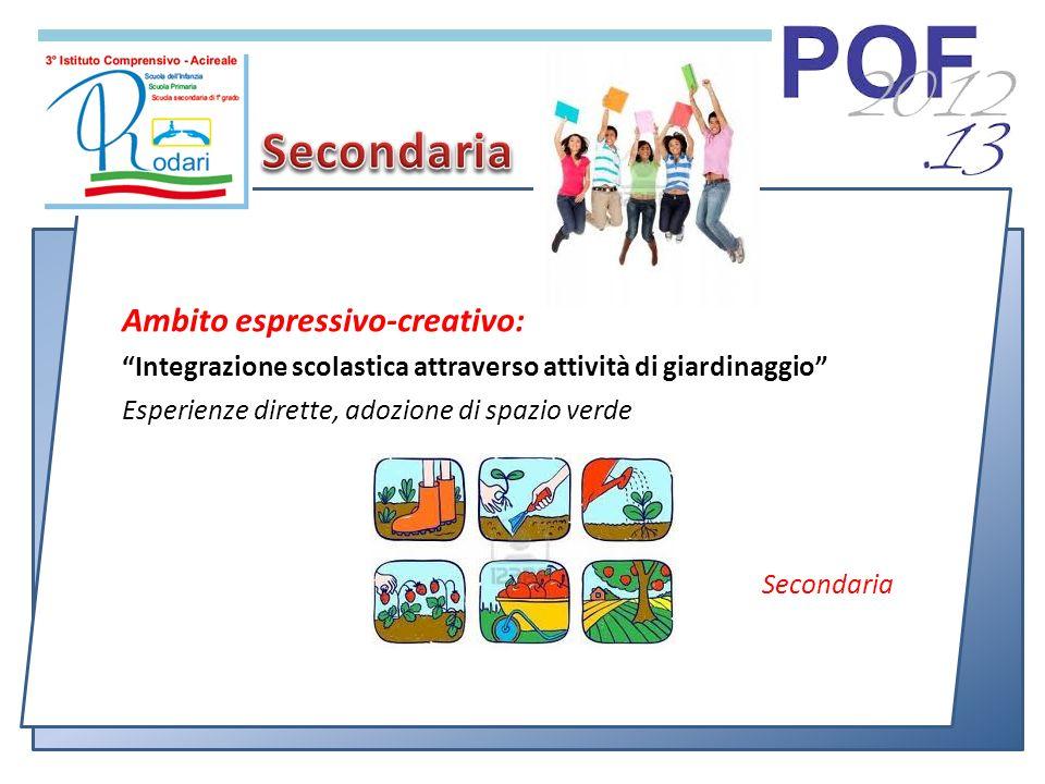 Ambito espressivo-creativo: Integrazione scolastica attraverso attività di giardinaggio Esperienze dirette, adozione di spazio verde Secondaria