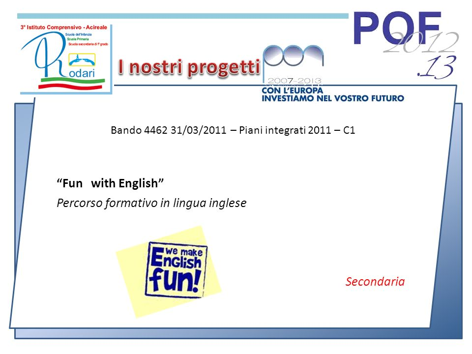 Fun with English Percorso formativo in lingua inglese Secondaria Bando 4462 31/03/2011 – Piani integrati 2011 – C1