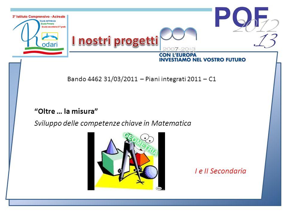 Oltre … la misura Sviluppo delle competenze chiave in Matematica I e II Secondaria Bando 4462 31/03/2011 – Piani integrati 2011 – C1