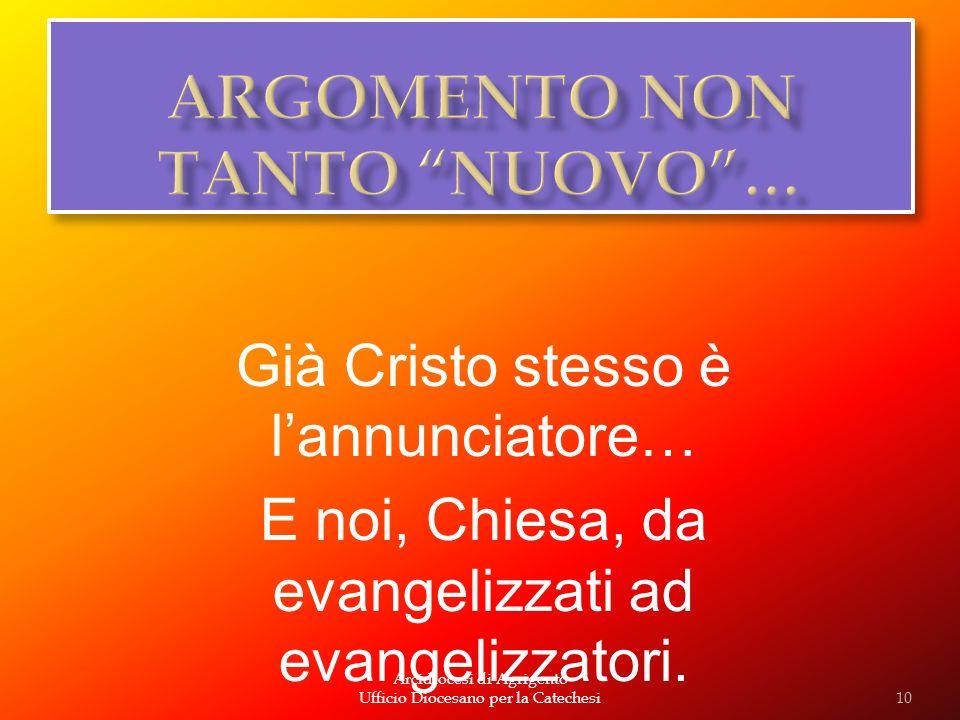 Arcidiocesi di Agrigento Ufficio Diocesano per la Catechesi Già Cristo stesso è lannunciatore… E noi, Chiesa, da evangelizzati ad evangelizzatori. 10