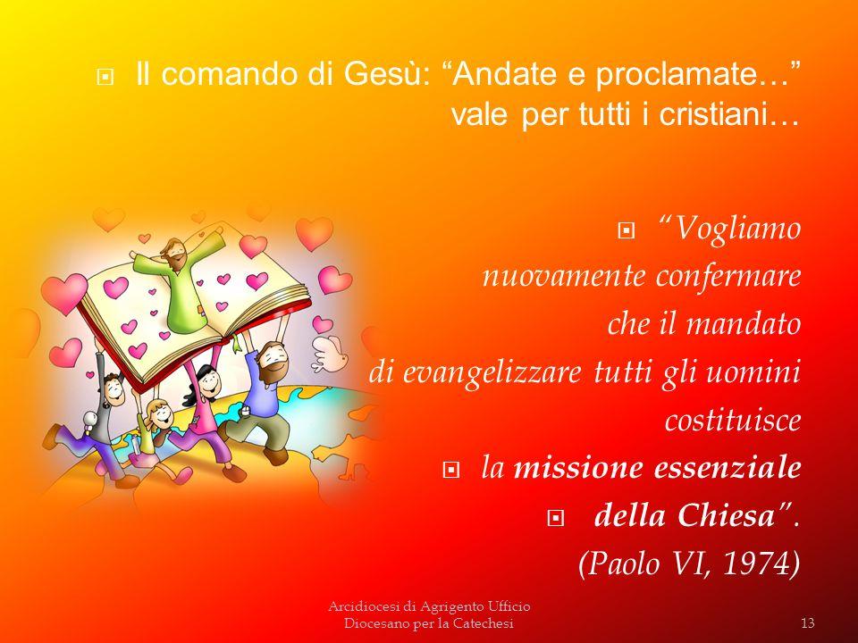 Arcidiocesi di Agrigento Ufficio Diocesano per la Catechesi Il comando di Gesù: Andate e proclamate… vale per tutti i cristiani… Vogliamo nuovamente c