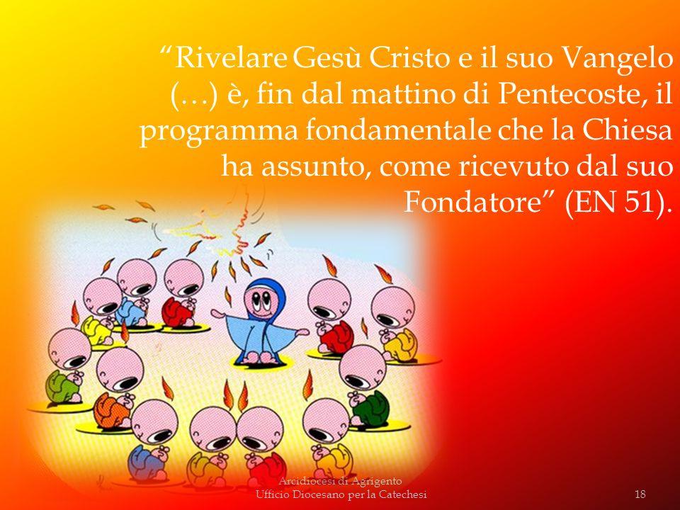 Arcidiocesi di Agrigento Ufficio Diocesano per la Catechesi Rivelare Gesù Cristo e il suo Vangelo (…) è, fin dal mattino di Pentecoste, il programma f