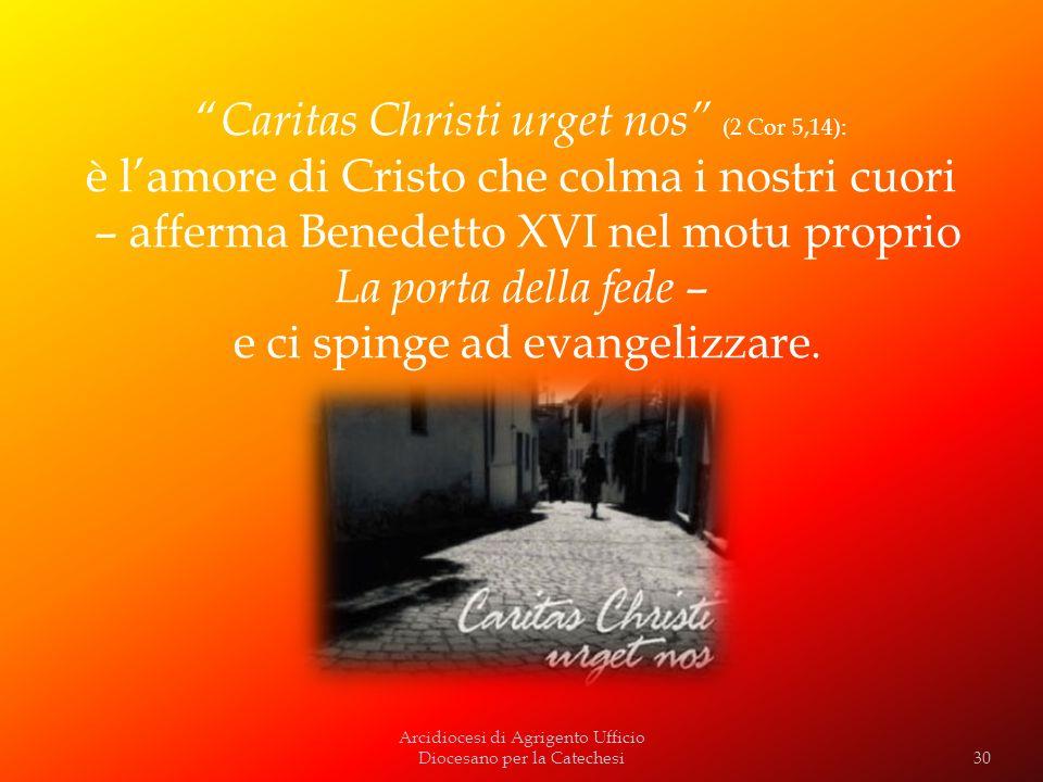 Arcidiocesi di Agrigento Ufficio Diocesano per la Catechesi Caritas Christi urget nos (2 Cor 5,14): è lamore di Cristo che colma i nostri cuori – affe