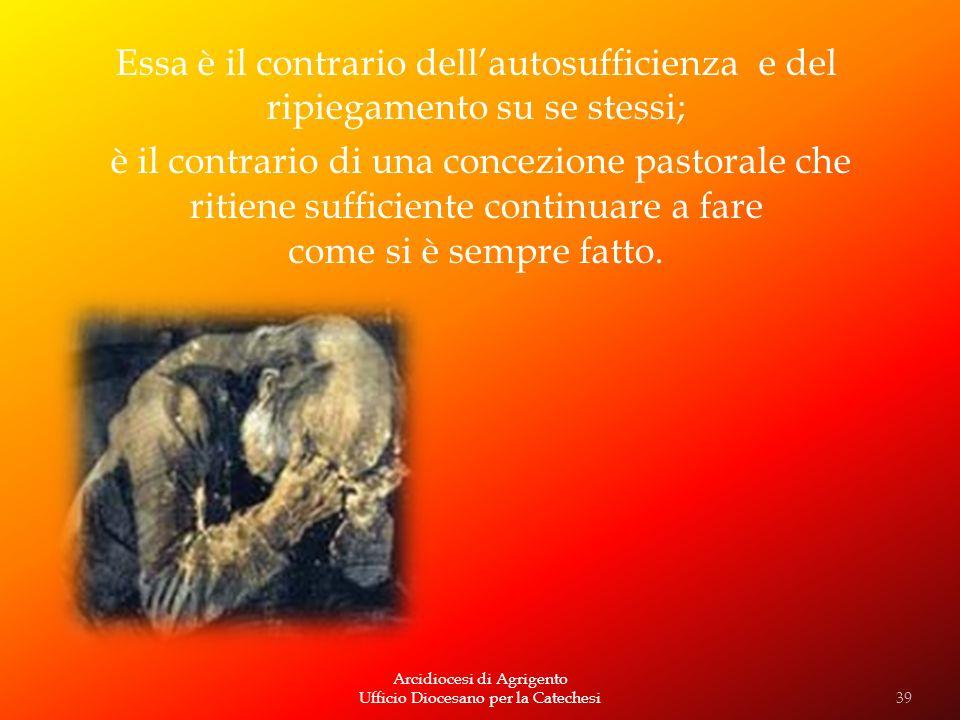 Arcidiocesi di Agrigento Ufficio Diocesano per la Catechesi Essa è il contrario dellautosufficienza e del ripiegamento su se stessi; è il contrario di