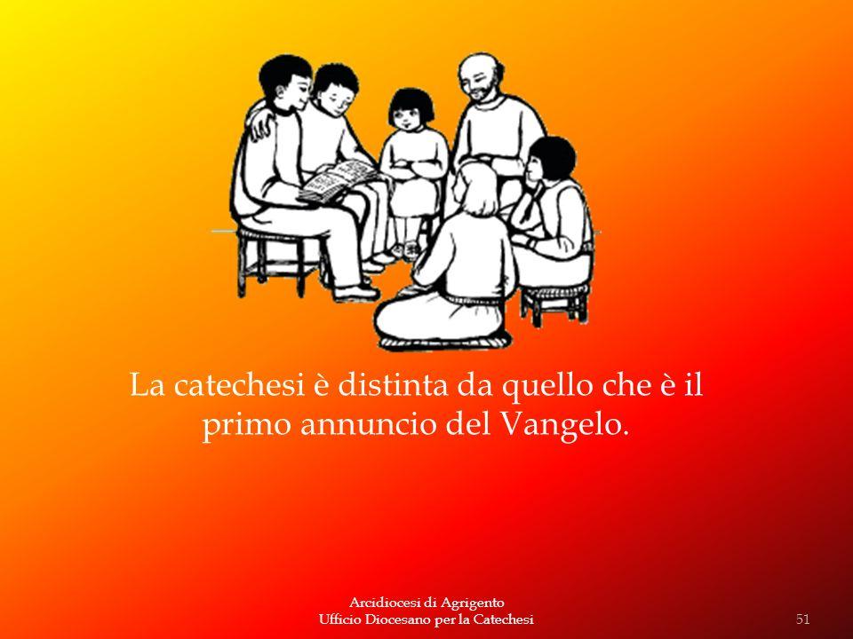 Arcidiocesi di Agrigento Ufficio Diocesano per la Catechesi La catechesi è distinta da quello che è il primo annuncio del Vangelo. 51