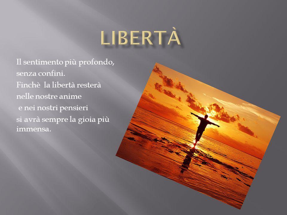 Il sentimento più profondo, senza confini. Finchè la libertà resterà nelle nostre anime e nei nostri pensieri si avrà sempre la gioia più immensa.