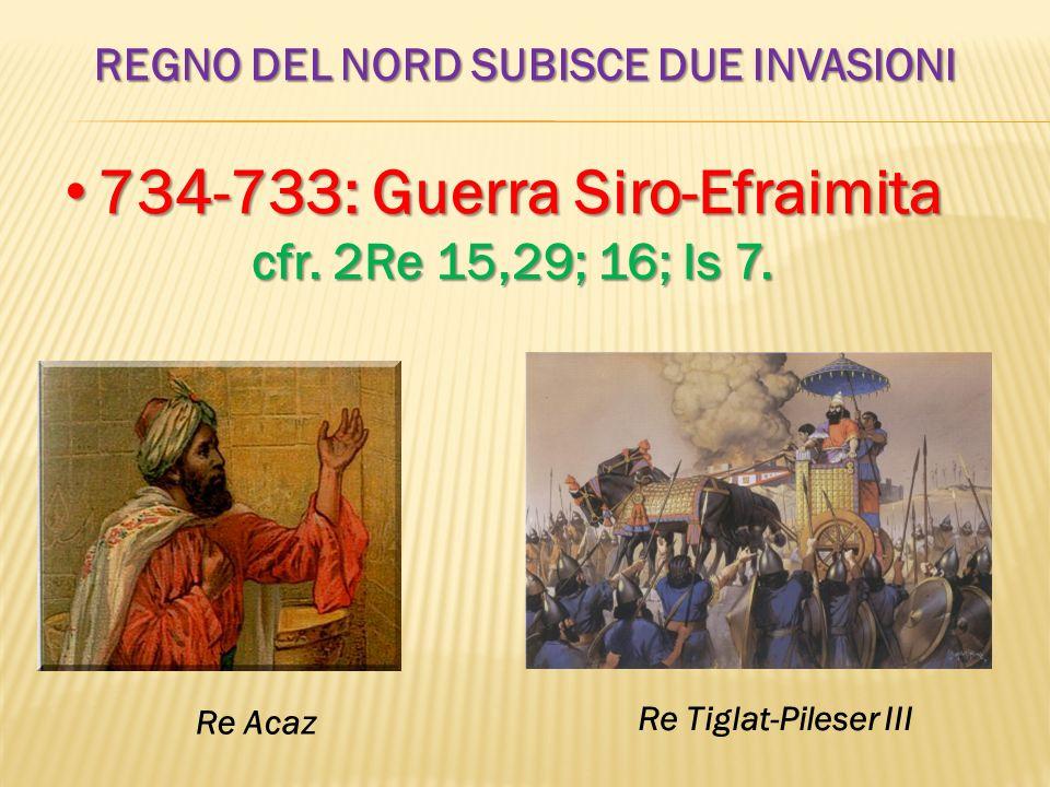 REGNO DEL NORD SUBISCE DUE INVASIONI 734-733: Guerra Siro-Efraimita 734-733: Guerra Siro-Efraimita cfr. 2Re 15,29; 16; Is 7. Re Acaz Re Tiglat-Pileser