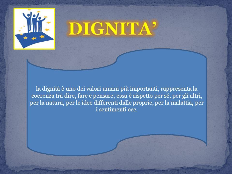 la dignità è uno dei valori umani più importanti, la dignità è uno dei valori umani più importanti, rappresenta la coerenza tra dire, fare e pensare; essa è rispetto per sé, per gli altri, per la natura, per le idee differenti dalle proprie, per la malattia, per i sentimenti ecc.