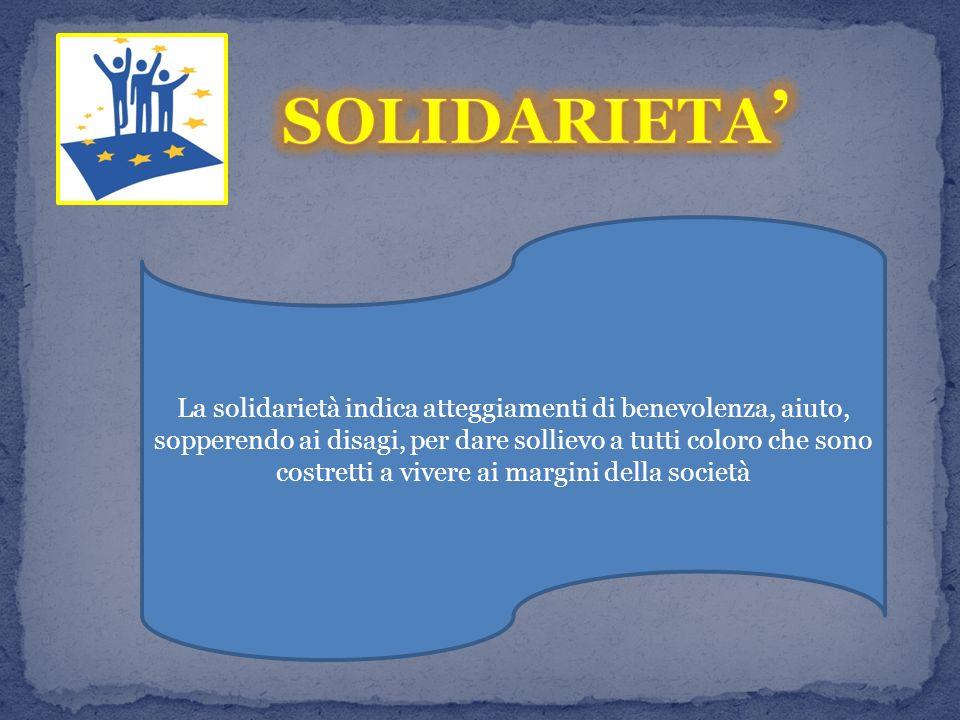 La solidarietà indica atteggiamenti di benevolenza, aiuto, sopperendo ai disagi, per dare sollievo a tutti coloro che sono costretti a vivere ai margini della società