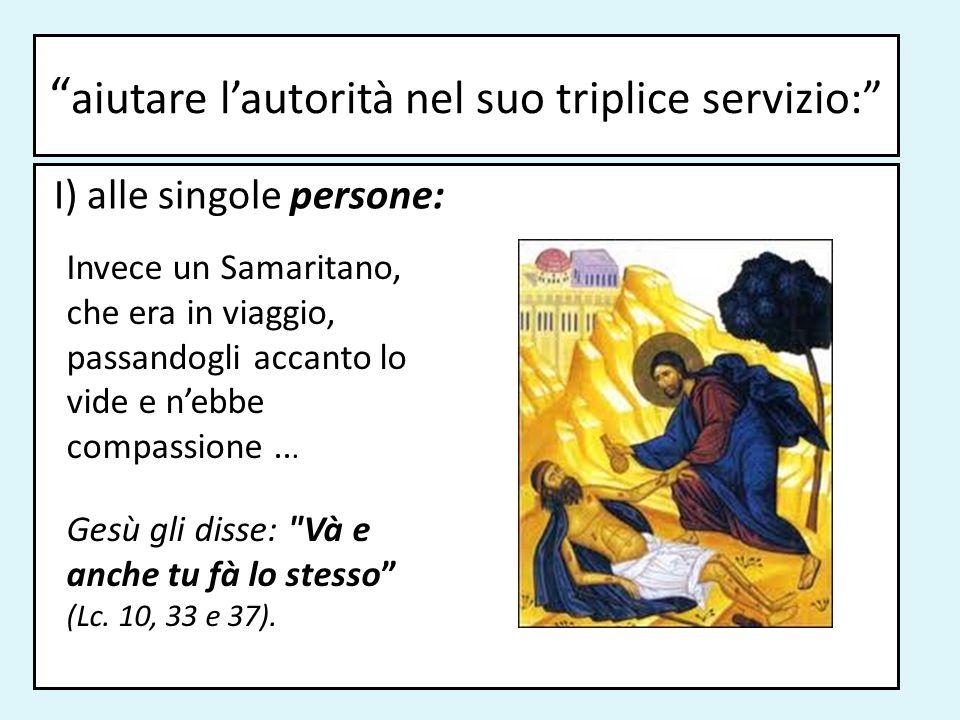 aiutare lautorità nel suo triplice servizio: I) alle singole persone: Invece un Samaritano, che era in viaggio, passandogli accanto lo vide e nebbe co