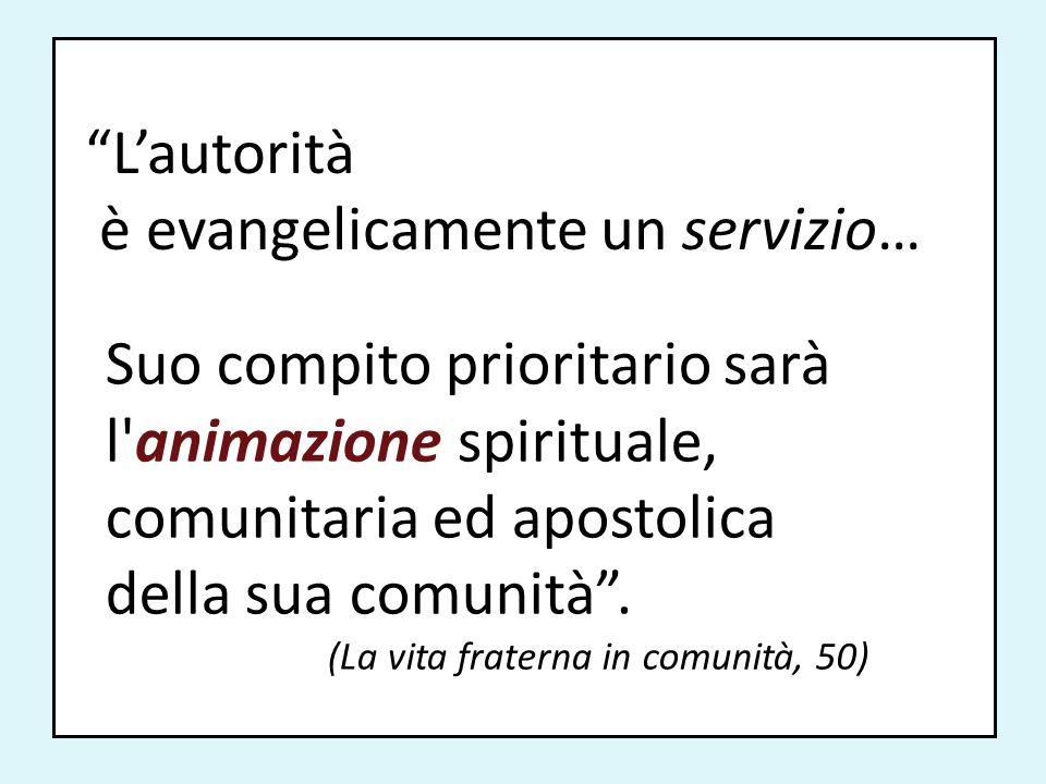 Lautorità è evangelicamente un servizio… Suo compito prioritario sarà l'animazione spirituale, comunitaria ed apostolica della sua comunità. (La vita