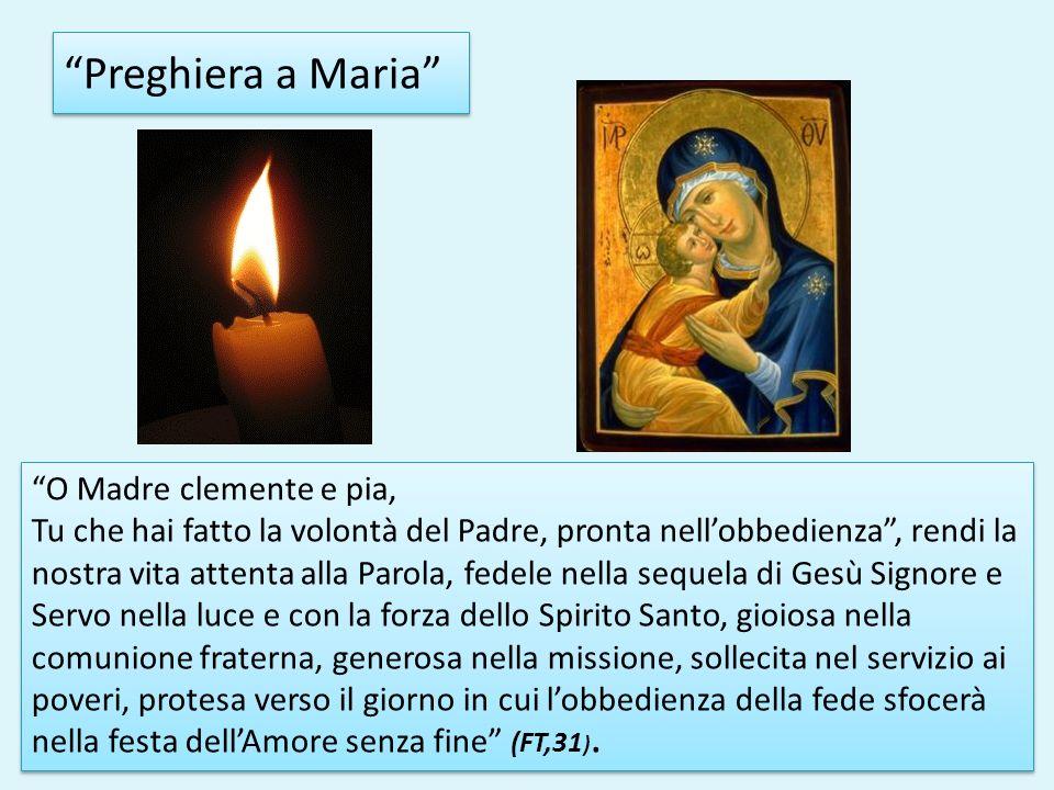 Preghiera a Maria O Madre clemente e pia, Tu che hai fatto la volontà del Padre, pronta nellobbedienza, rendi la nostra vita attenta alla Parola, fede