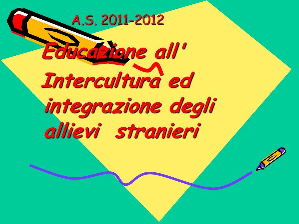 A.S. 2011-2012 Educazione all' Educazione all' Intercultura ed integrazione degli allievi stranieri Intercultura ed integrazione degli allievi stranie