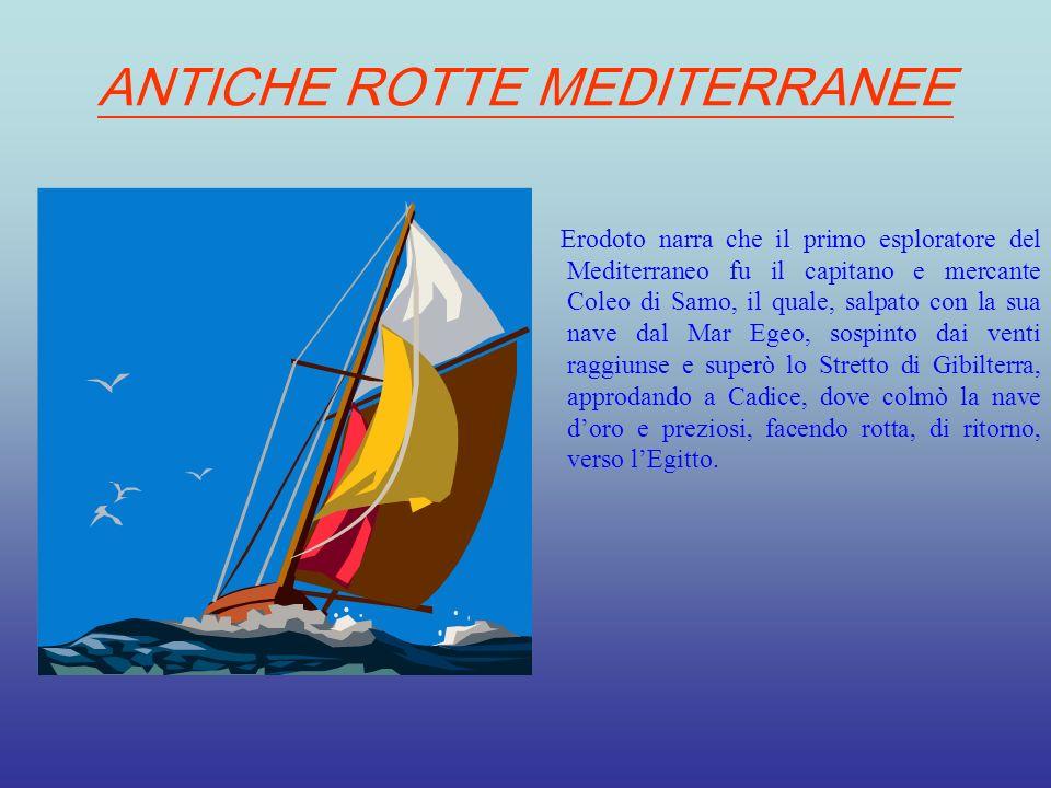 ANTICHE ROTTE MEDITERRANEE Erodoto narra che il primo esploratore del Mediterraneo fu il capitano e mercante Coleo di Samo, il quale, salpato con la s