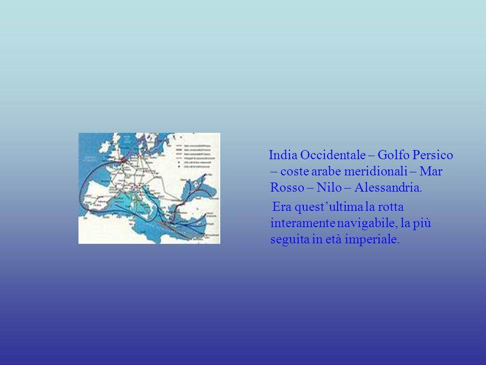 India Occidentale – Golfo Persico – coste arabe meridionali – Mar Rosso – Nilo – Alessandria. Era questultima la rotta interamente navigabile, la più