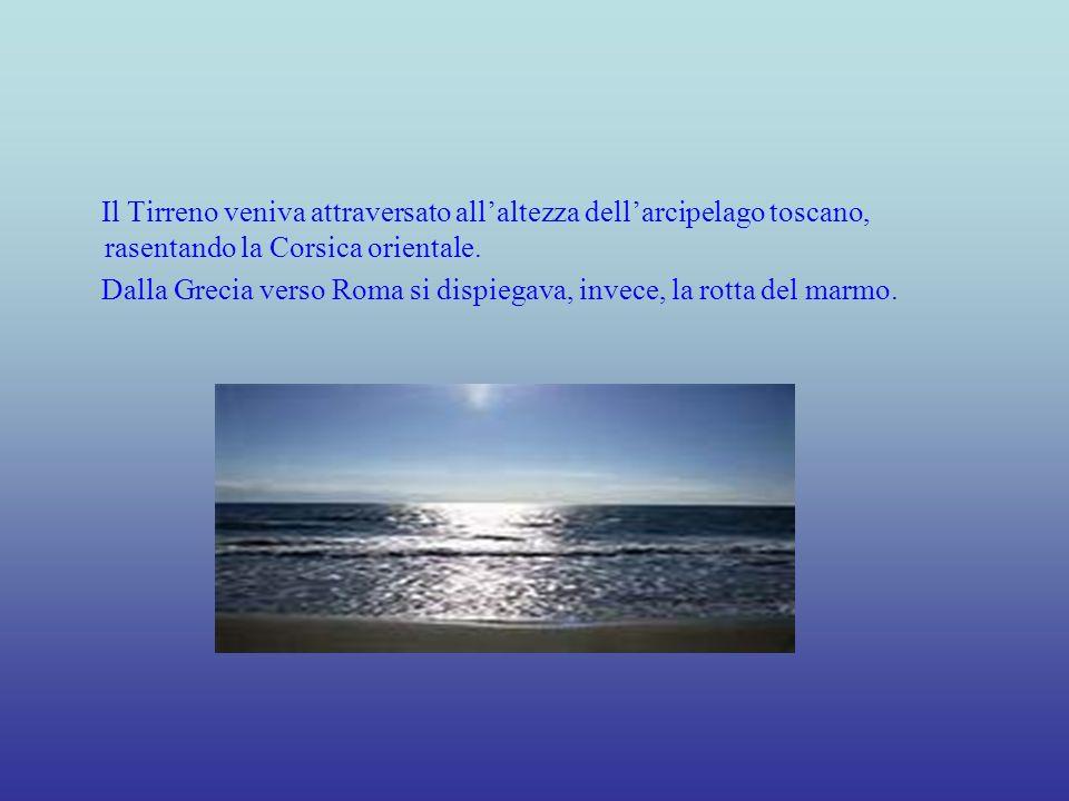 Il Tirreno veniva attraversato allaltezza dellarcipelago toscano, rasentando la Corsica orientale. Dalla Grecia verso Roma si dispiegava, invece, la r