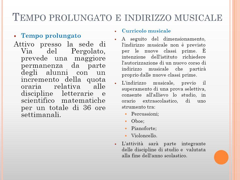 T EMPO PROLUNGATO E INDIRIZZO MUSICALE Tempo prolungato Attivo presso la sede di Via del Pergolato, prevede una maggiore permanenza da parte degli alu
