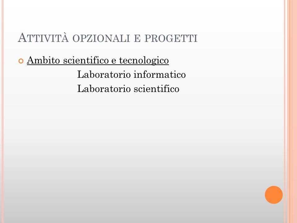 A TTIVITÀ OPZIONALI E PROGETTI Ambito scientifico e tecnologico Laboratorio informatico Laboratorio scientifico