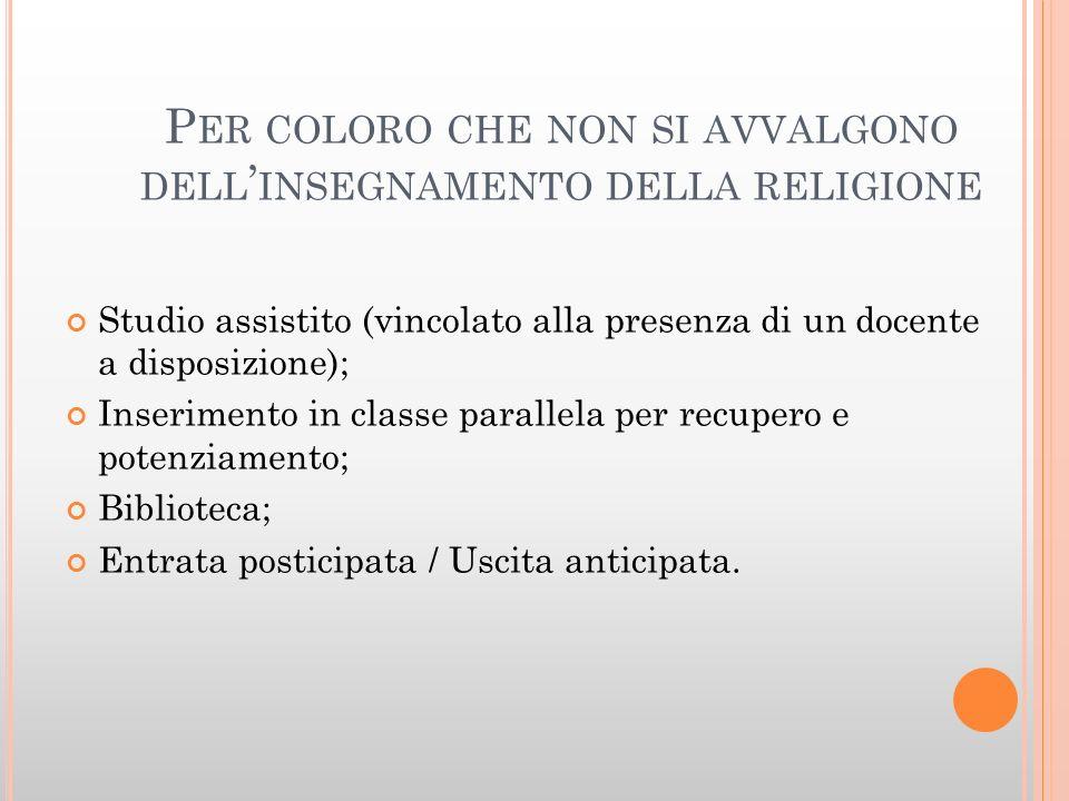 P ER COLORO CHE NON SI AVVALGONO DELL INSEGNAMENTO DELLA RELIGIONE Studio assistito (vincolato alla presenza di un docente a disposizione); Inseriment