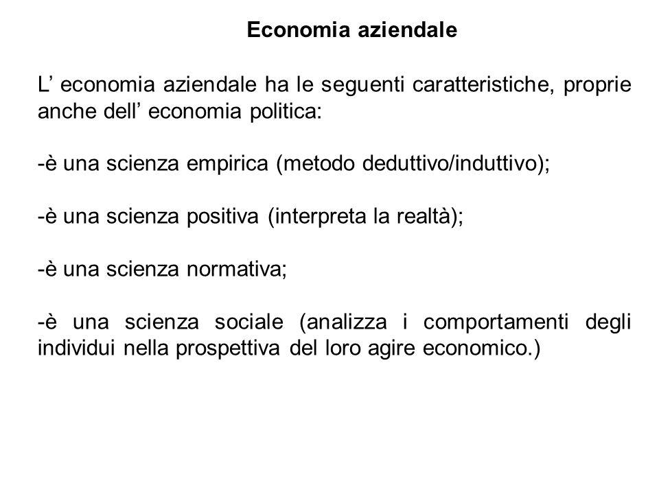 L economia aziendale ha le seguenti caratteristiche, proprie anche dell economia politica: -è una scienza empirica (metodo deduttivo/induttivo); -è una scienza positiva (interpreta la realtà); -è una scienza normativa; -è una scienza sociale (analizza i comportamenti degli individui nella prospettiva del loro agire economico.) Economia aziendale