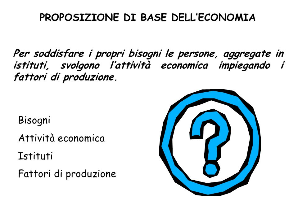 PROPOSIZIONE DI BASE DELLECONOMIA Per soddisfare i propri bisogni le persone, aggregate in istituti, svolgono lattività economica impiegando i fattori di produzione.