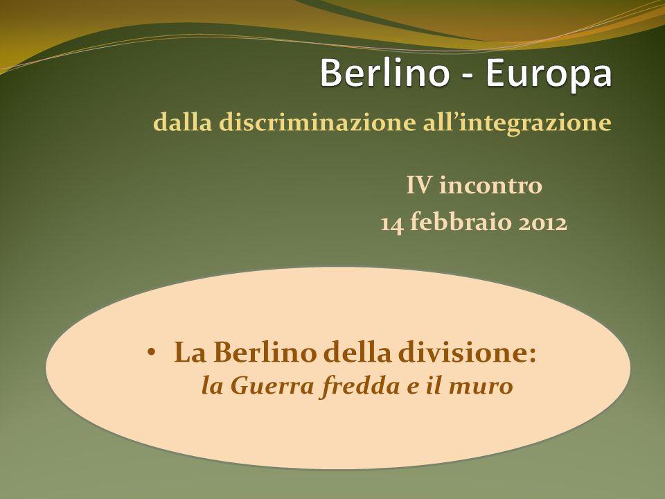IV incontro La Berlino della divisione: la Guerra fredda e il muro 14 febbraio 2012 dalla discriminazione allintegrazione