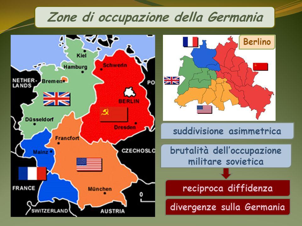 suddivisione asimmetrica Zone di occupazione della Germania brutalità delloccupazione militare sovietica reciproca diffidenza Berlino divergenze sulla