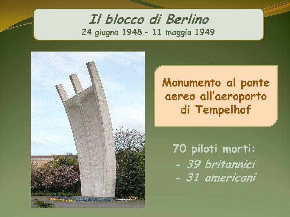 Il blocco di Berlino 24 giugno 1948 – 11 maggio 1949 Monumento al ponte aereo allaeroporto di Tempelhof 70 piloti morti: - 39 britannici - 31 american
