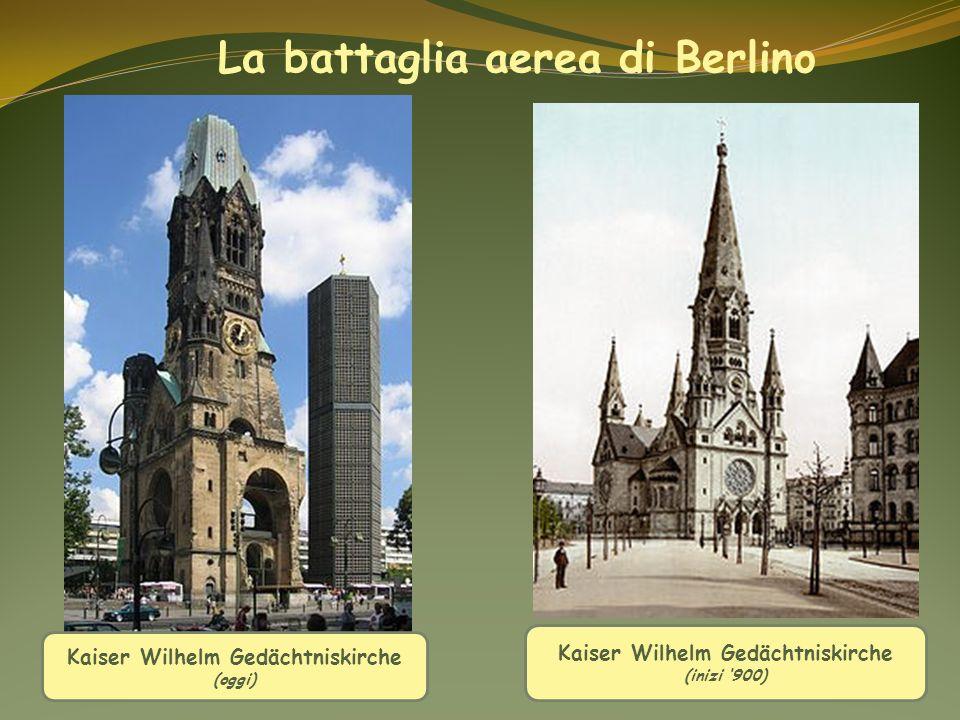 Kaiser Wilhelm Gedächtniskirche (inizi 900) La battaglia aerea di Berlino Kaiser Wilhelm Gedächtniskirche (oggi)