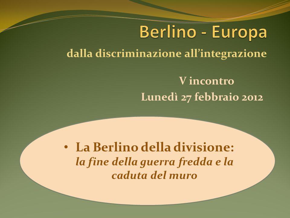 V incontro La Berlino della divisione: la fine della guerra fredda e la caduta del muro Lunedì 27 febbraio 2012 dalla discriminazione allintegrazione