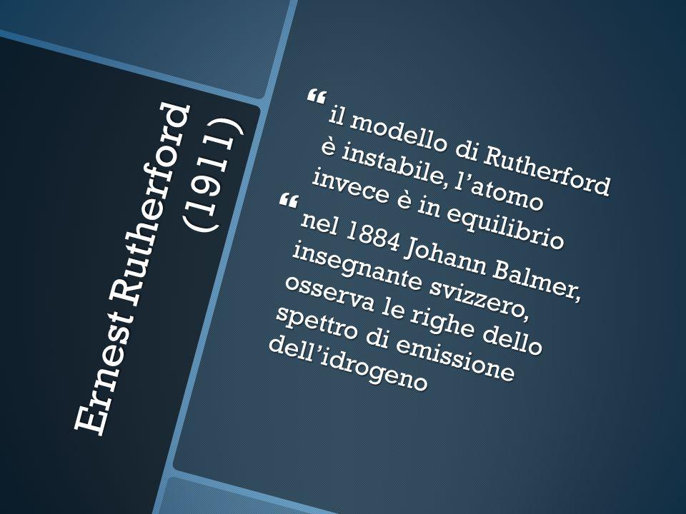 Ernest Rutherford (1911) il modello di Rutherford è instabile, latomo invece è in equilibrio il modello di Rutherford è instabile, latomo invece è in equilibrio nel 1884 Johann Balmer, insegnante svizzero, osserva le righe dello spettro di emissione dellidrogeno nel 1884 Johann Balmer, insegnante svizzero, osserva le righe dello spettro di emissione dellidrogeno