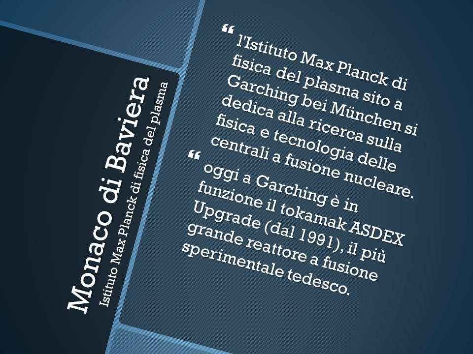 Monaco di Baviera Istituto Max Planck di fisica del plasma l Istituto Max Planck di fisica del plasma sito a Garching bei München si dedica alla ricerca sulla fisica e tecnologia delle centrali a fusione nucleare.