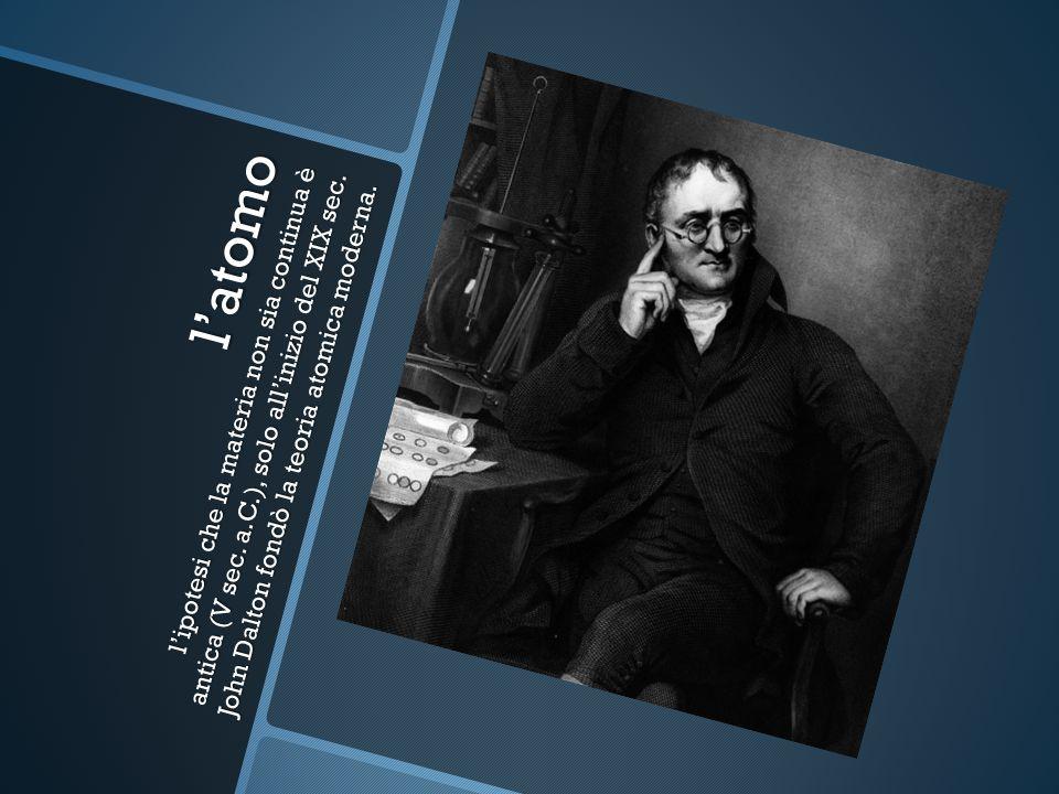 latomo lipotesi che la materia non sia continua è antica (V sec. a.C.), solo allinizio del XIX sec. John Dalton fondò la teoria atomica moderna.