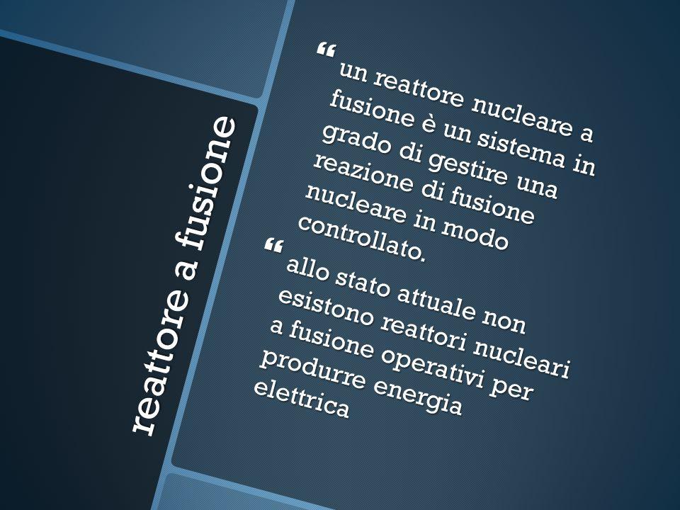 reattore a fusione un reattore nucleare a fusione è un sistema in grado di gestire una reazione di fusione nucleare in modo controllato.