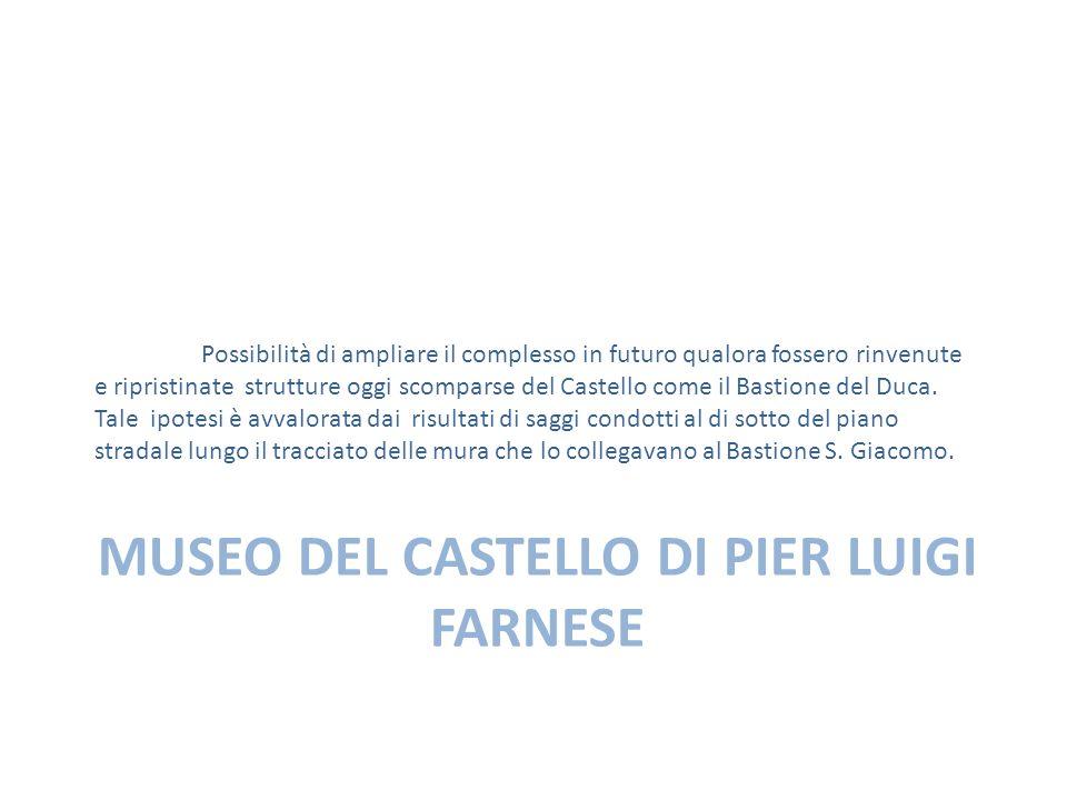MUSEO DEL CASTELLO DI PIER LUIGI FARNESE Possibilità di ampliare il complesso in futuro qualora fossero rinvenute e ripristinate strutture oggi scomparse del Castello come il Bastione del Duca.