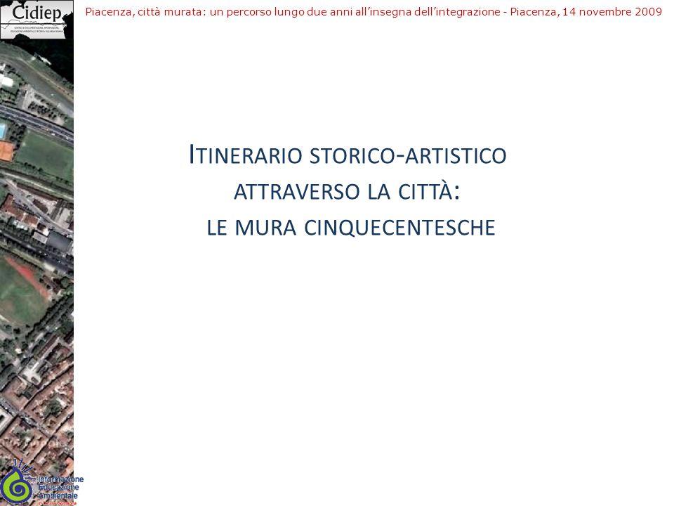 Piacenza, città murata: un percorso lungo due anni allinsegna dellintegrazione - Piacenza, 14 novembre 2009 I TINERARIO STORICO - ARTISTICO ATTRAVERSO LA CITTÀ : LE MURA CINQUECENTESCHE