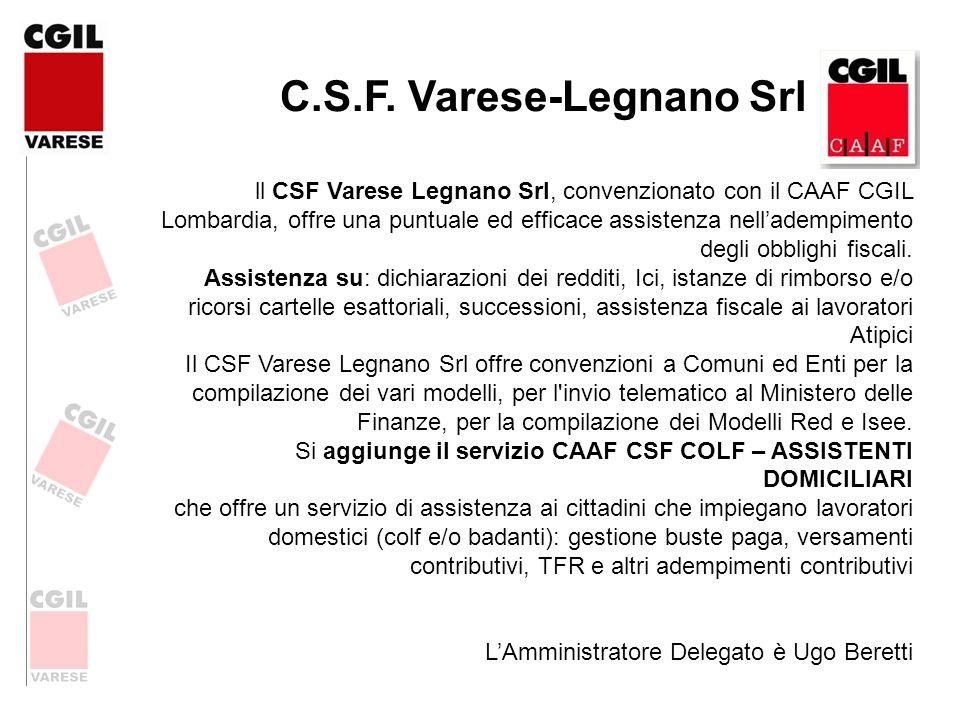 C.S.F. Varese-Legnano Srl ll CSF Varese Legnano Srl, convenzionato con il CAAF CGIL Lombardia, offre una puntuale ed efficace assistenza nelladempimen