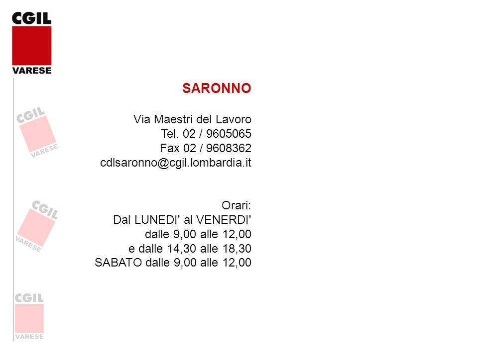 SARONNO Via Maestri del Lavoro Tel. 02 / 9605065 Fax 02 / 9608362 cdlsaronno@cgil.lombardia.it Orari: Dal LUNEDI' al VENERDI' dalle 9,00 alle 12,00 e