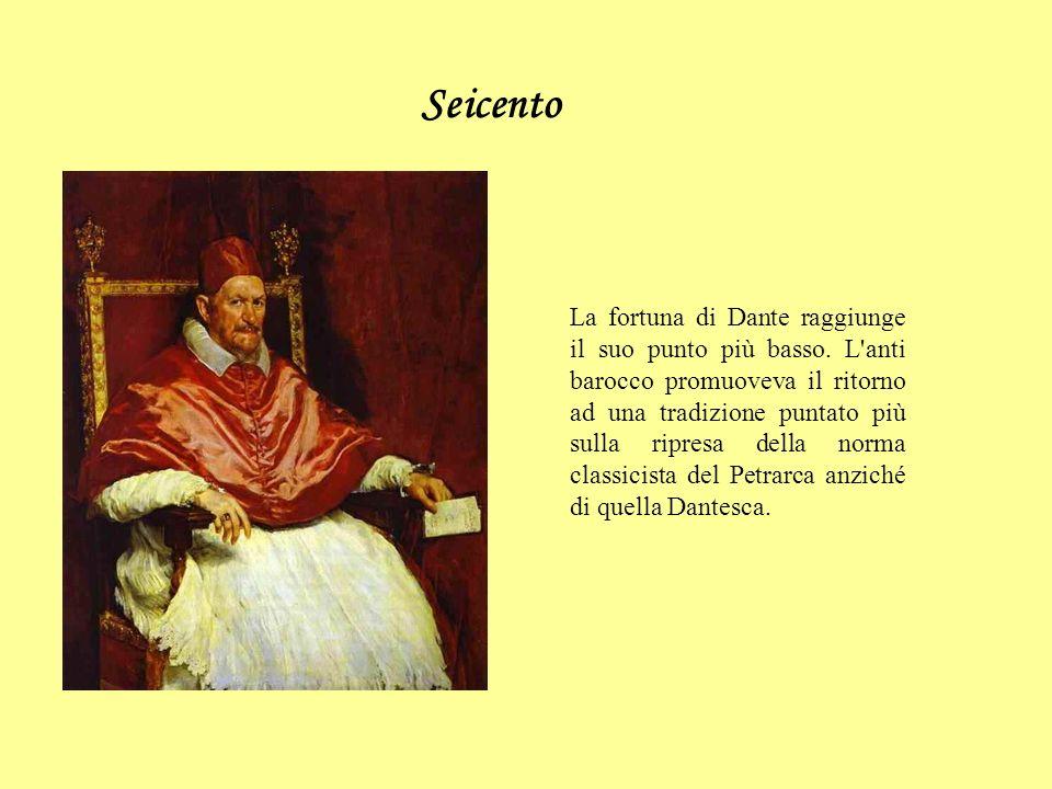 Seicento La fortuna di Dante raggiunge il suo punto più basso. L'anti barocco promuoveva il ritorno ad una tradizione puntato più sulla ripresa della