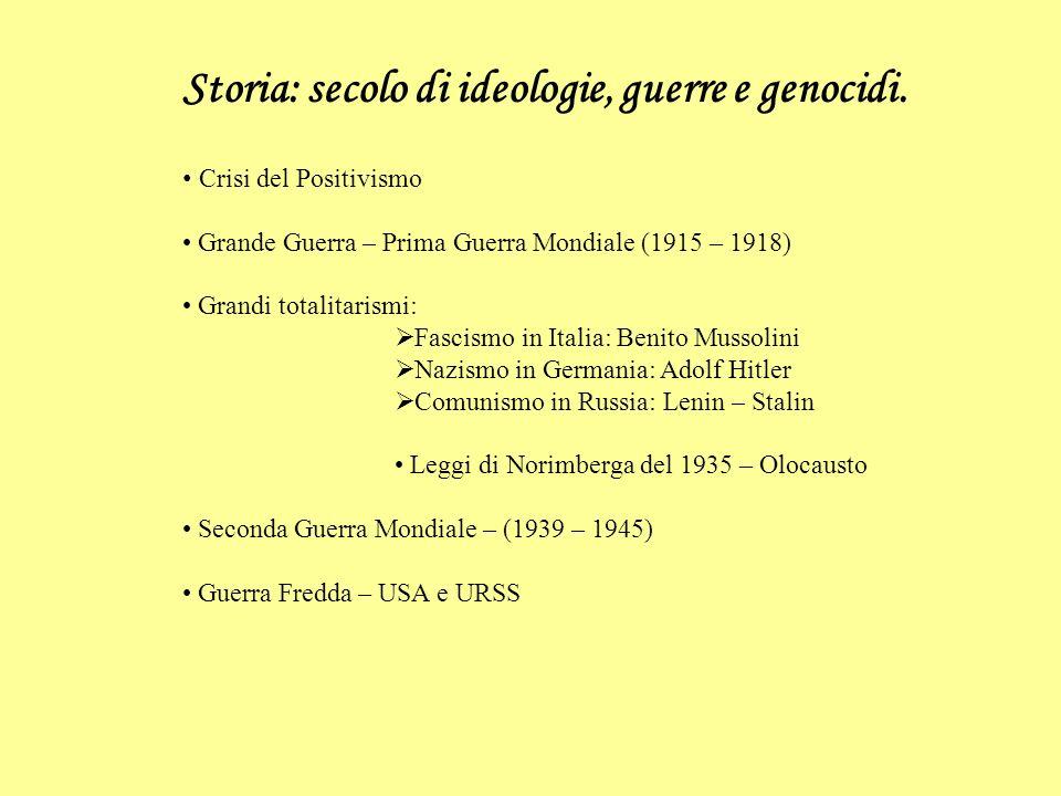 Storia: secolo di ideologie, guerre e genocidi. Crisi del Positivismo Grande Guerra – Prima Guerra Mondiale (1915 – 1918) Grandi totalitarismi: Fascis