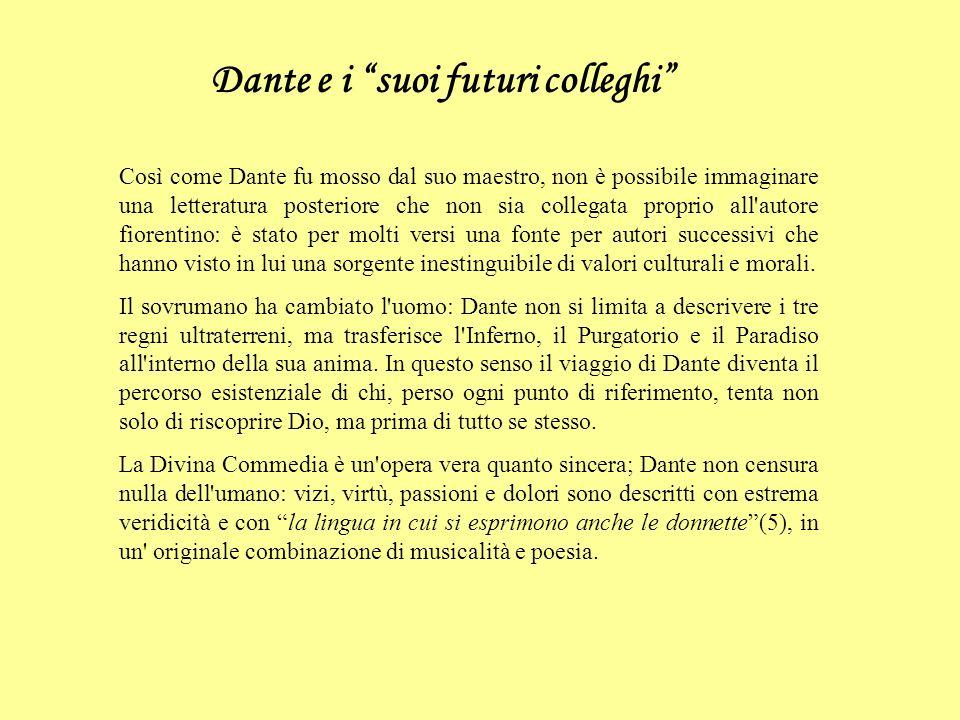 Dante e i suoi futuri colleghi Così come Dante fu mosso dal suo maestro, non è possibile immaginare una letteratura posteriore che non sia collegata proprio all autore fiorentino: è stato per molti versi una fonte per autori successivi che hanno visto in lui una sorgente inestinguibile di valori culturali e morali.