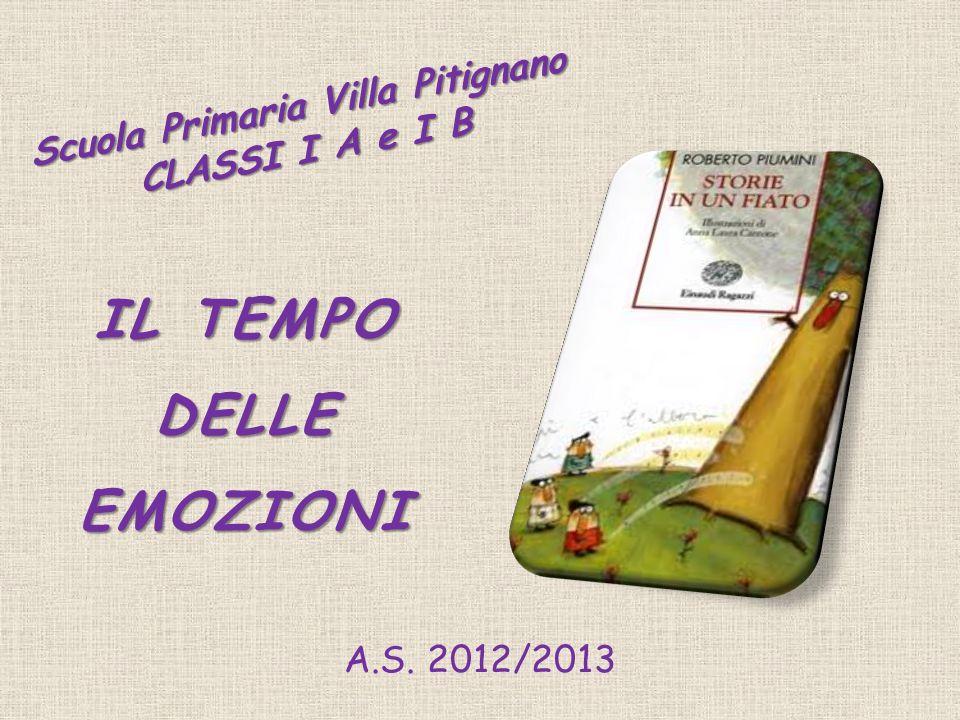 IL TEMPO DELLE EMOZIONI Scuola Primaria Villa Pitignano CLASSI I A e I B A.S. 2012/2013