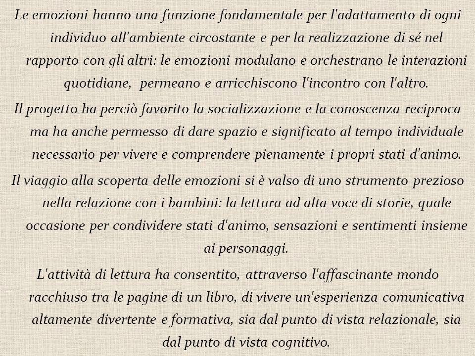Le emozioni hanno una funzione fondamentale per l adattamento di ogni individuo all ambiente circostante e per la realizzazione di sé nel rapporto con gli altri: le emozioni modulano e orchestrano le interazioni quotidiane, permeano e arricchiscono l incontro con l altro.